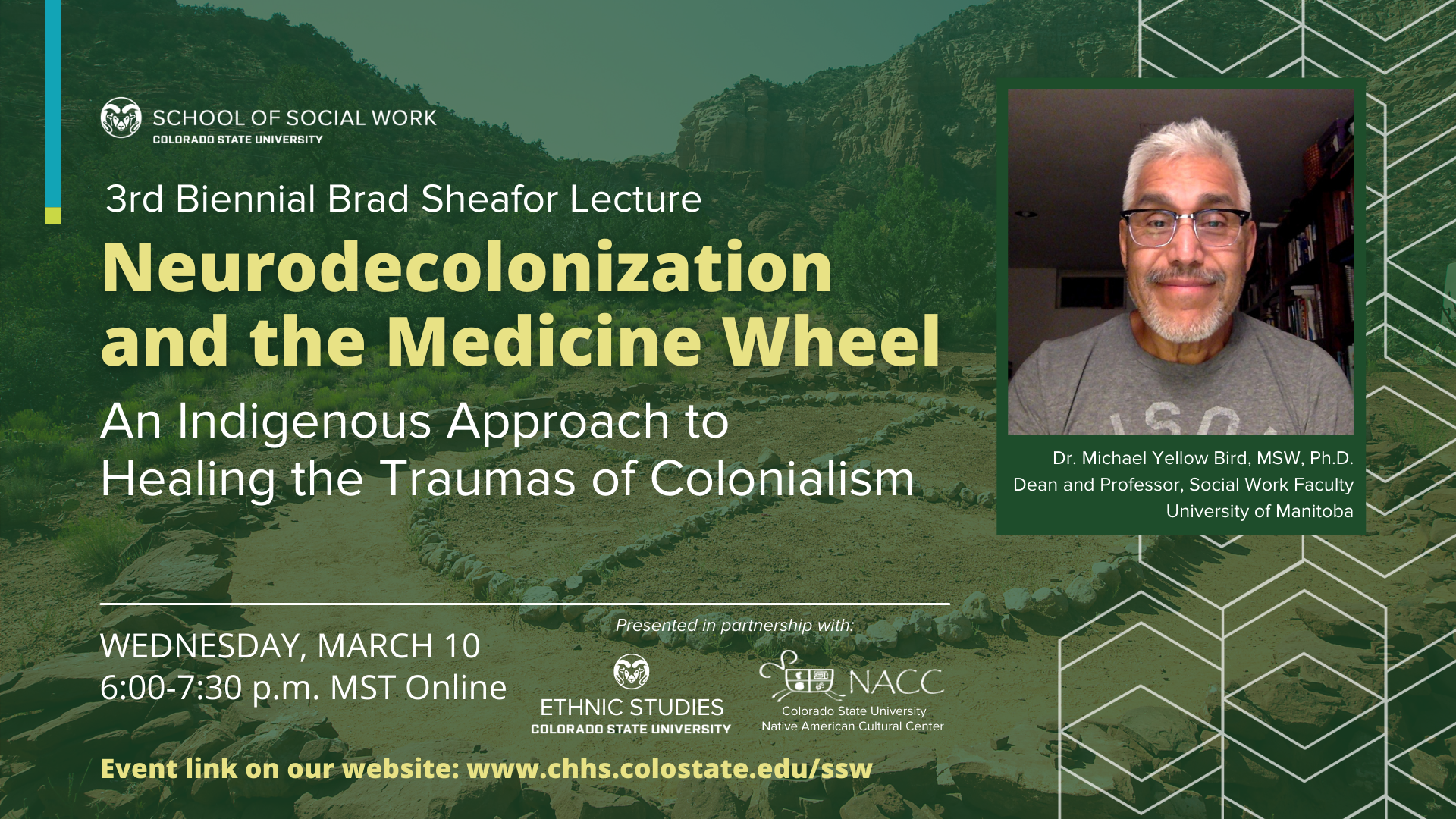 """2021 Brad Sheafor Lecture in Social Work """"Neurodecolonization and the Medicine Wheel: An Indigenous Approach to Healing the Traumas of Colonialism."""" Presenter: Dr. Michael Yellow Bird, University of Manitoba Virtual Lecture Free and open to all! WEDNESDAY, MARCH 10 6:00-7:30 p.m. MST visit www.chhs.colostate.edu/ssw to register"""