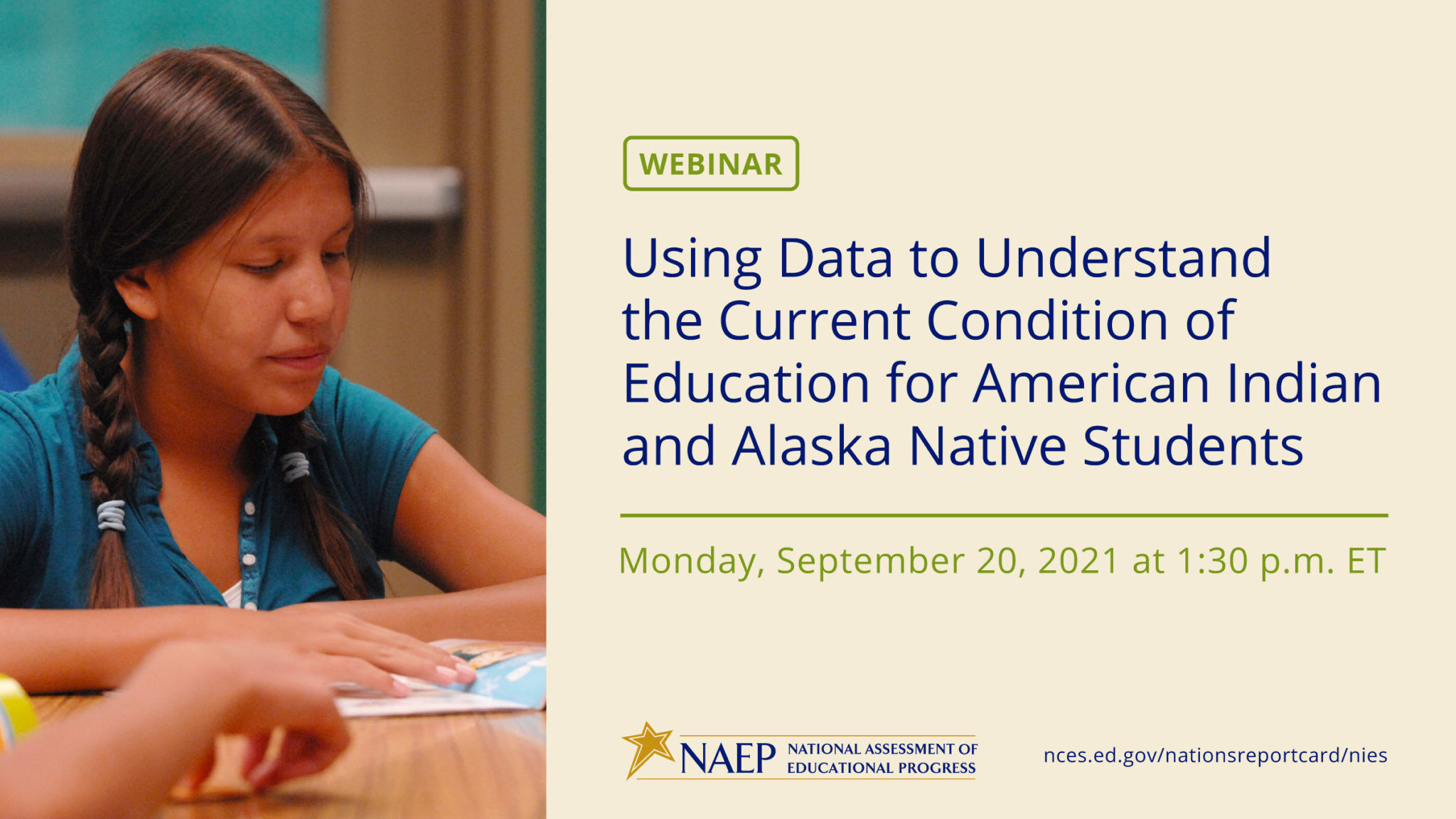 A graphic with details about a webinar discussing the 2019 National Indian Education Study report. There is a photo of an Indigenous student in a classroom on the left side of the graphic; the remaining space is devoted to text. The text reads Webinar Using Data to Understand the Current Condition of Education for American Indian and Alaska Native Students Monday, September 20, 2021 at 1:30 p.m. EST. The logo for the National Assessment of Educational Progress is at the bottom of the graphic next to a registration link, nces.ed.gov/nationsreportcard/nies